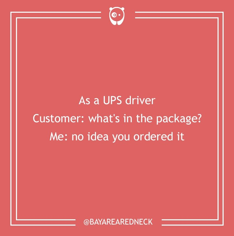 dumb customer - Text - As a UPS driver Customer: what's in the package? Me: no idea you ordered it @BAYAREAREDNECK