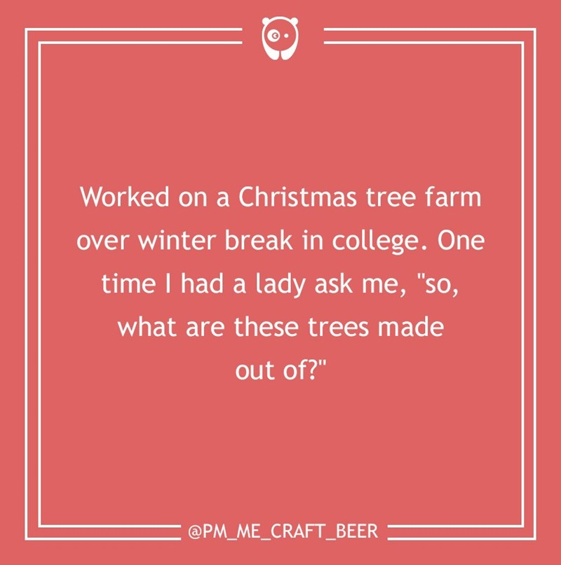 "dumb customer - Text - Worked on a Christmas tree farm over winter break in college. One time I had a lady ask me, ""so, what are these trees made out of?"" @PM_ME_CRAFT_BEER"