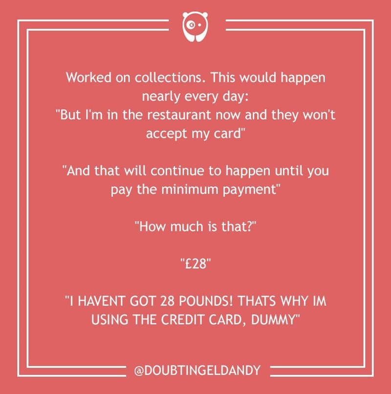 "dumb customer - Text - Worked on collections . This would happen nearly every day: ""But I'm in the restaurant now and they won't accept my card"" ""And that will continue to happen until you pay the minimum payment"" ""How much is that?"" ""£28"" ""I HAVENT GOT 28 POUNDS! THATS WHY IM USING THE CREDIT CARD, DUMMY"" @DOUBTINGELDANDY"