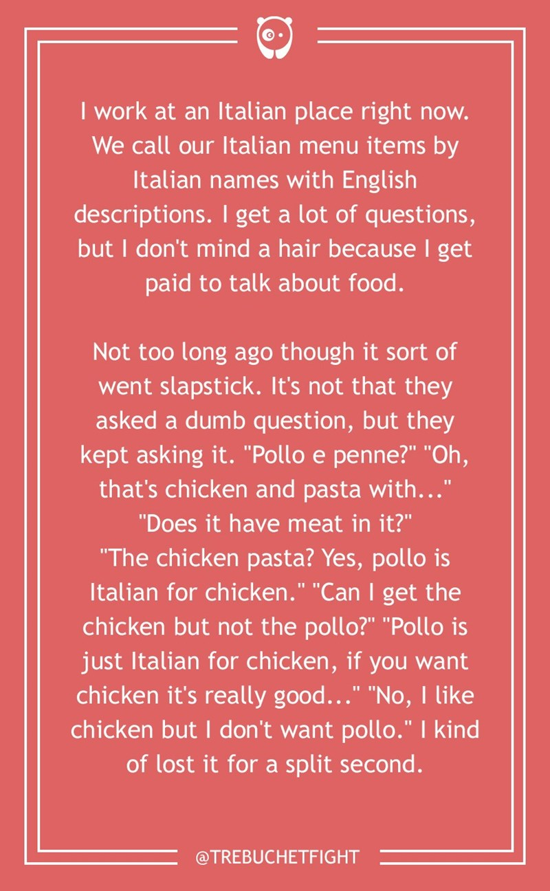 "dumb customer - Text - I work at an Italian place right now. We call our Italian menu items by Italian names with English descriptions. I get a lot of questions, but I don't mind a hair because I get paid to talk about food. Not too long ago though it sort of went slapstick. It's not that they asked a dumb question, but they kept asking it. ""Pollo e penne?"" ""Oh, that's chicken and pasta with..."" ""Does it have meat in it?"" ""The chicken pasta? Yes, pollo is Italian for chicken."" ""Can I get the chi"