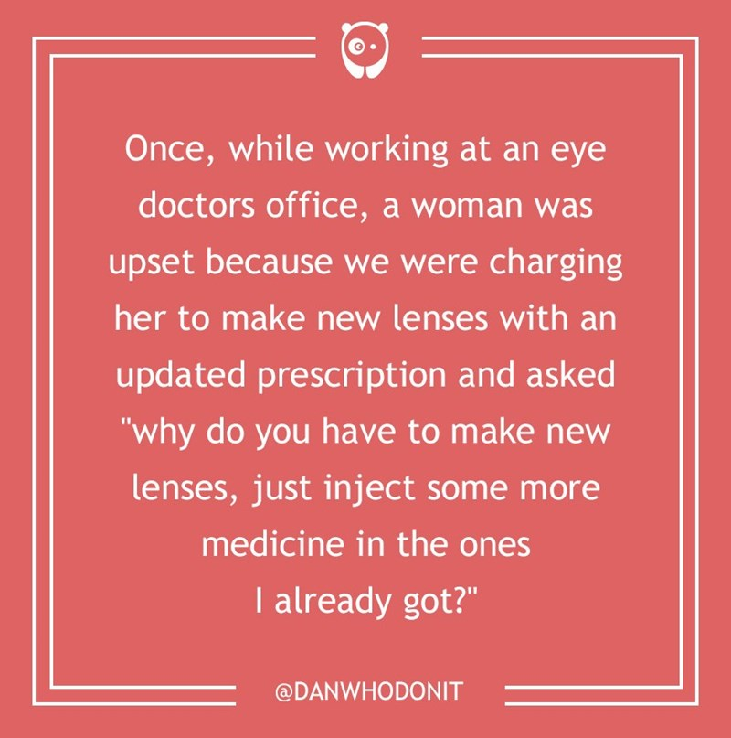 "dumb customer - Text - Once, while working at an eye doctors office, a woman was upset because we were charging her to make new lenses with an updated prescription and asked ""why do you have to make new lenses, just inject some more medicine in the ones I already got?"" @DANWHODONIT"
