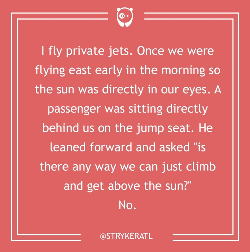 "dumb customer - Text - I fly private jets. Once we were flying east early in the morning so the sun was directly in our eyes. A passenger was sitting directly behind us on the jump seat. He leaned forward and asked ""is there any way we can just climb and get above the sun?"" No. @STRYKERATL"