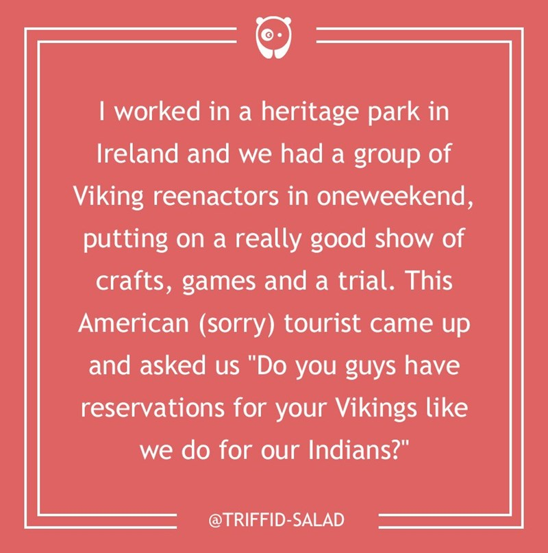 "dumb customer - Text - I worked in a heritage park in Ireland and we had a group of Viking reenactors in oneweekend, putting on a really good show of crafts, games and a trial. This American (sorry) tourist came up and asked us ""Do you guys have reservations for your Vikings like we do for our Indians?"" @TRIFFID-SALAD"