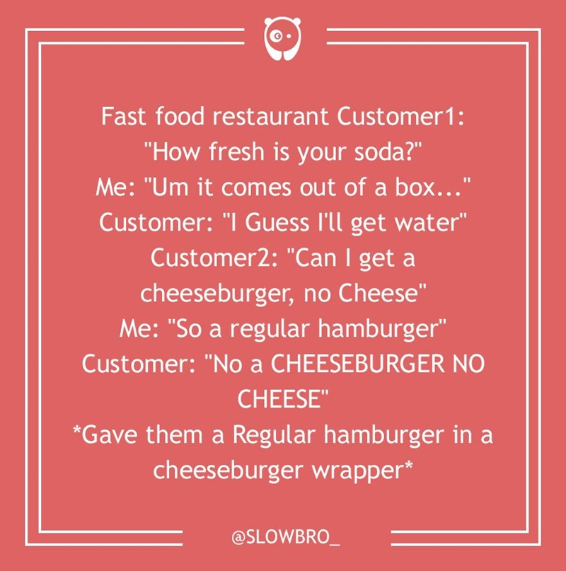 "dumb customer - Text - Fast food restaurant Customer1: ""How fresh is your soda?"" Me: ""Um it comes out of a box..."" Customer: ""I Guess I'll get water"" Customer2: ""Can I get a cheeseburger, no Cheese"" Me: ""So a regular hamburger"" Customer: ""No a CHEESEBURGER NO CHEESE"" Gave them a Regular hamburger in a cheeseburger wrapper* @SLOWBRO"