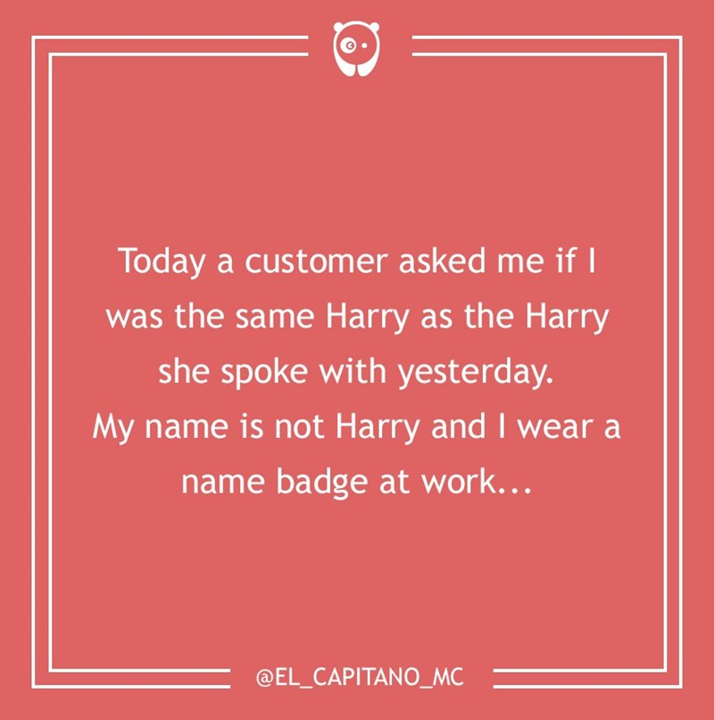 dumb customer - Text - Today a customer asked me if was the same Harry as the Harry she spoke with yesterday. My name is not Harry and I wear a name badge at work... @EL_CAPITANO_MC