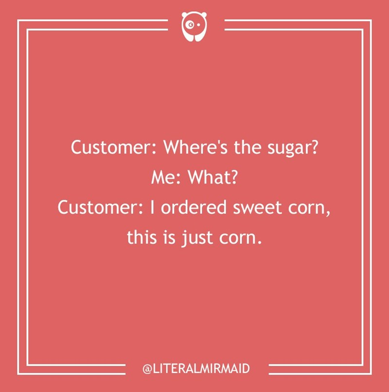 dumb customer - Text - Customer: Where's the sugar? Me:What? Customer: I ordered sweet corn, this is just corn. @LITERALMIRMAID