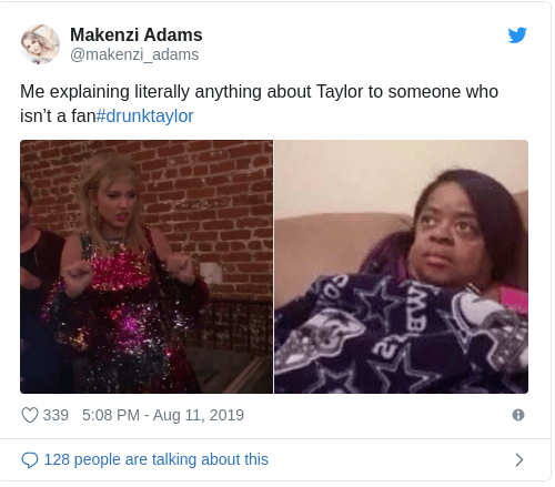 Text - Makenzi Adams @makenzi_adams Me explaining literally anything about Taylor to someone who isn't a fan#drunktaylor 339 5:08 PM - Aug 11, 2019 128 people talking about this > are MB