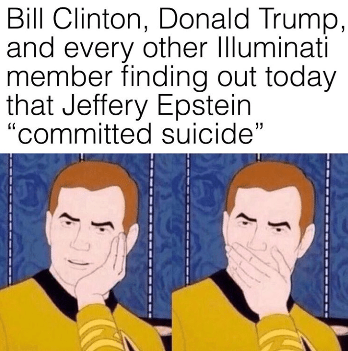 """conspiracy - Text - Bill Clinton, Donald Trump, and every other Illuminati member finding out today that Jeffery Epstein """"committed suicide"""""""