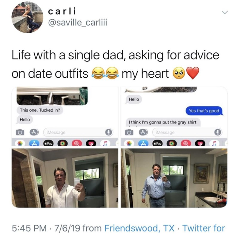 meme - Text - carli @saville_carlii Life with a single dad, asking for advice on date outfits my heart Hello Yes that's good one. Tucked in? Hello I think I'm gonna put the gray shirt IMessage iMessage Pay Pay 5:45 PM 7/6/19 from Friendswood, TX Twitter for