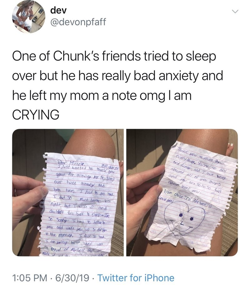 meme - Text - dev @devonpfaff One of Chunk's friends tried to sleep over but he has really bad anxiety and he left my mom a note omglam CRYING Thonk you Dmuch foe eLery hune Yaure so rol Nid tunr cad Tlove beins around all of yeu guy and ou asce so s0S0 fun Der Michele Lust wanted to thank gu 0pain tharK ye 99an for auow Me to Slep Ouer Fwice aIready and had to go hrae Fram Chase SOXN berk Love yeu brath tmes T did Se Much betec lost Alzht but eake up Cauldalt tal baek sleepI and So Soppy I had