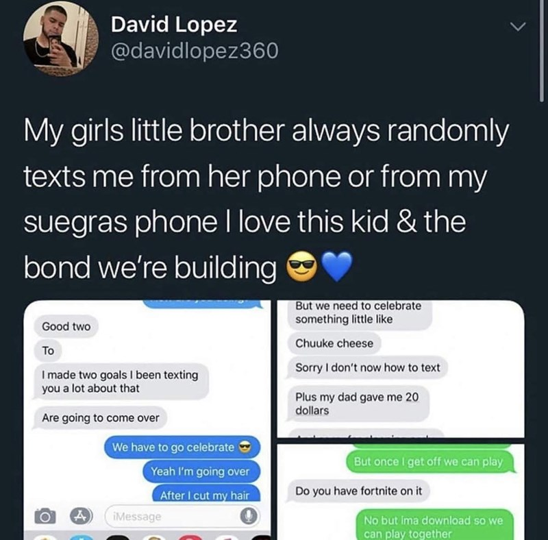 meme - Text - David Lopez @davidlopez360 My girls little brother always randomly texts me from her phone or from my suegras phone I love this kid & the bond we're building But we need to celebrate something little like Good two Chuuke cheese To Sorry I don't now how to text I made two goals I been texting you a lot about that Plus my dad gave me 20 dollars Are going to come over We have to go celebrate Yeah I'm going over But once I get off we can play Do you have fortnite on it After I cut my h