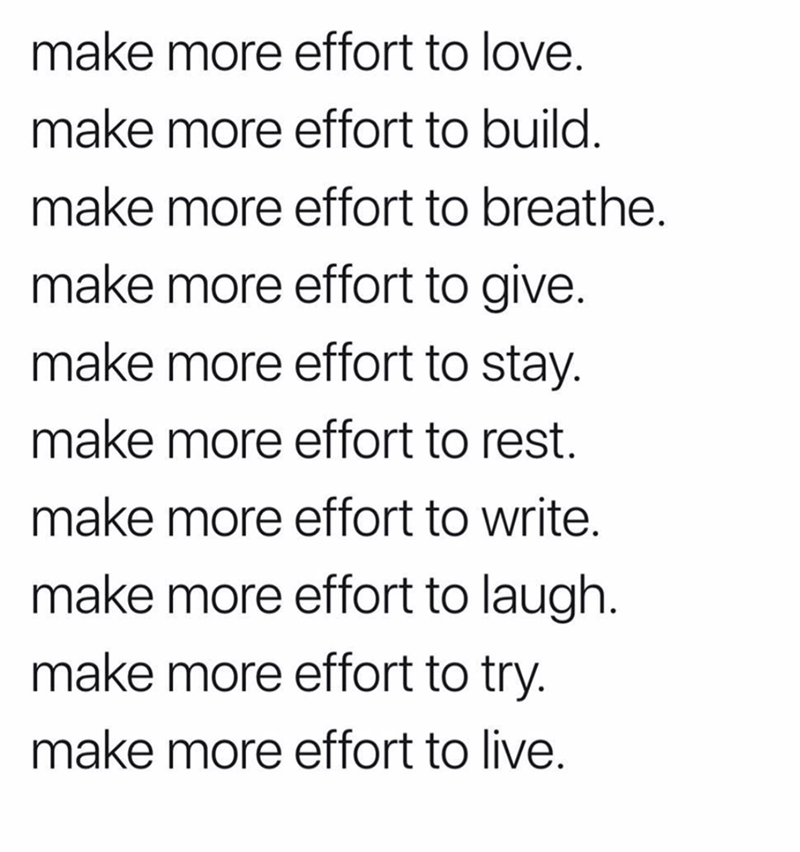 meme - Text - make more effort to love. make more effort to build. make more effort to breathe. make more effort to give. make more effort to stay. make more effort to rest. make more effort to write. make more effort to laugh make more effort to try. make more effort to live.