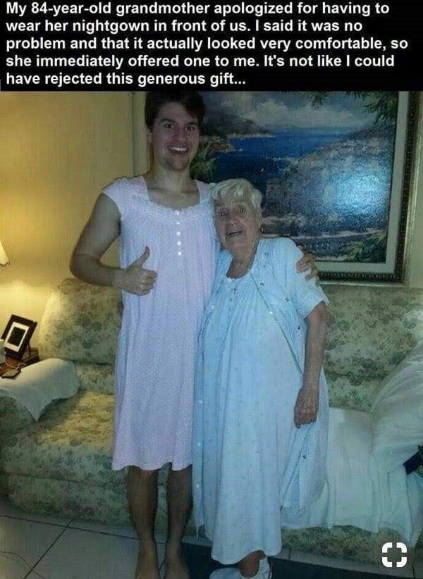 meme - Photo caption - My 84-year-old grandmother apologized for having to wear her nightgown in front of us. I said it was no problem and that it actually looked very comfortable, so she immediately offered one to me. It's not like I could have rejected this generous gift...