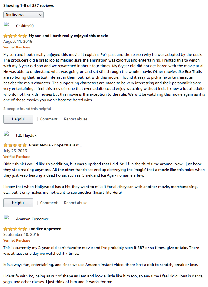 Amazon reviews - Text - Showing 1-8 of 857 reviews Top Reviews Caskins90 My son and I both really enjoyed this movie August 11, 2016 Verified Purchase My son and I both really enjoyed this movie. It explains Po's past and the reason why he was adopted by the duck. The producers did a great job at making sure the animation was colorful and entertaining. I rented this to watch with my 6 year old son and we rewatched it about four times. My 6 year old did not get bored with the movie at all. He was