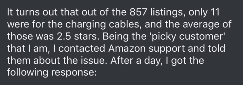 Amazon reviews - Text - It turns out that out of the 857 listings, only 11 were for the charging cables, and the average of those was 2.5 stars. Being the 'picky customer' that I am, I contacted Amazon support and told them about the issue. After a day, I got the following response: