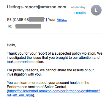 Amazon reviews - Text - Listings-report@amazon.com Yesterday L Details RE:[CASE 63 h Your Ama... To: Hello, Thank you for your report of a suspected policy violation. We investigated the issue that you brought to our attention and took appropriate action. For privacy reasons, we cannot share the results of our investigation with you. You can learn more about your account health in the Performance section of Seller Central (https://sellercentral.amazon.com/performance/dashboard? ref-ah em mpa)