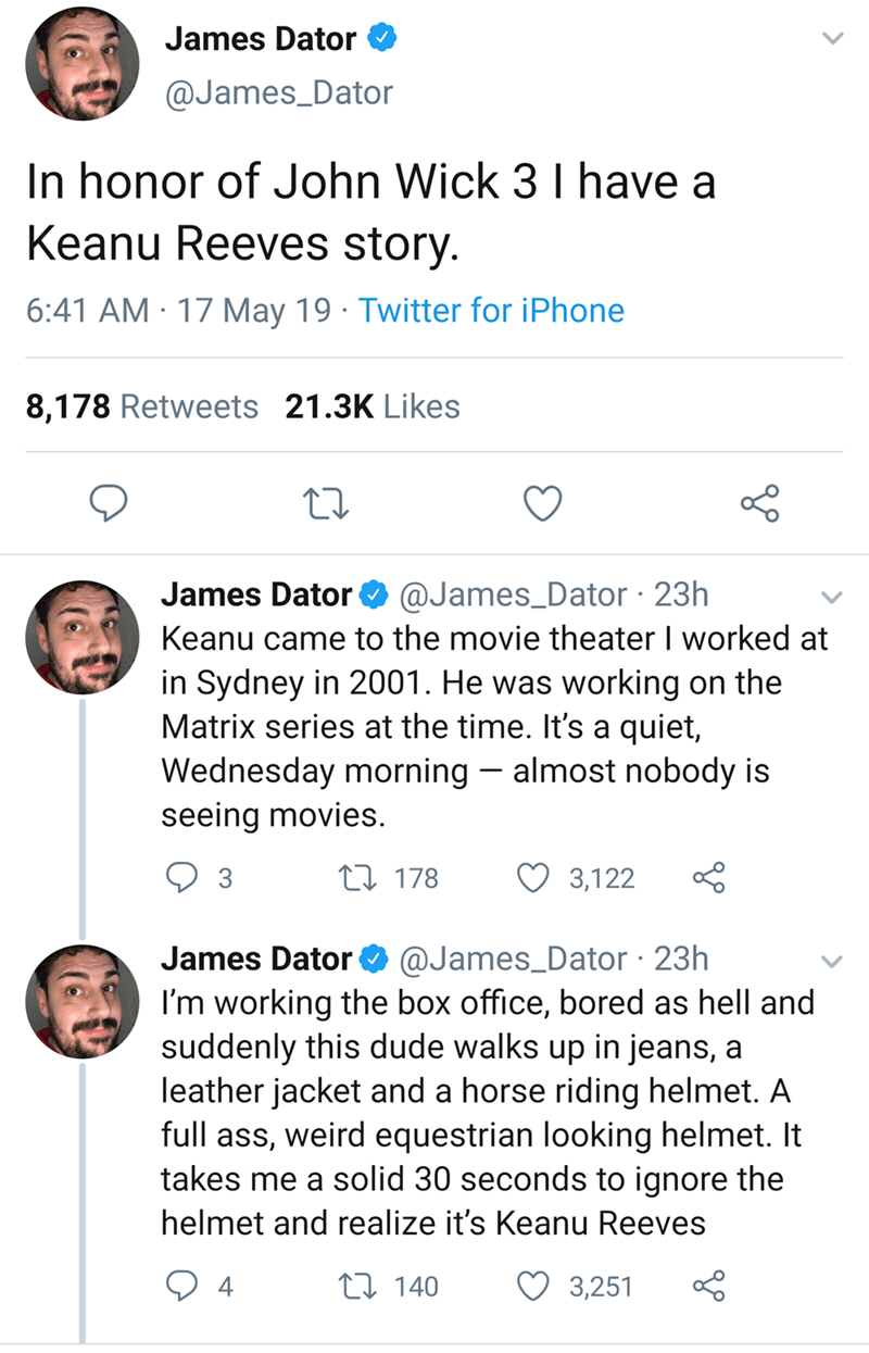 keanu reeves - Text - James Dator @James_Dator In honor of John Wick 3 I have a Keanu Reeves story. 6:41 AM 17 May 19 Twitter for iPhone 8,178 Retweets 21.3K Likes @James_Dator 23h James Dator Keanu came to the movie theater I worked at in Sydney in 2001. He was working on the Matrix series at the time. It's a quiet, Wednesday morning almost nobody is seeing movies t178 3 3,122 @James_Dator 23h I'm working the box office, bored as hell and suddenly this dude walks up in jeans, a leather jacket a