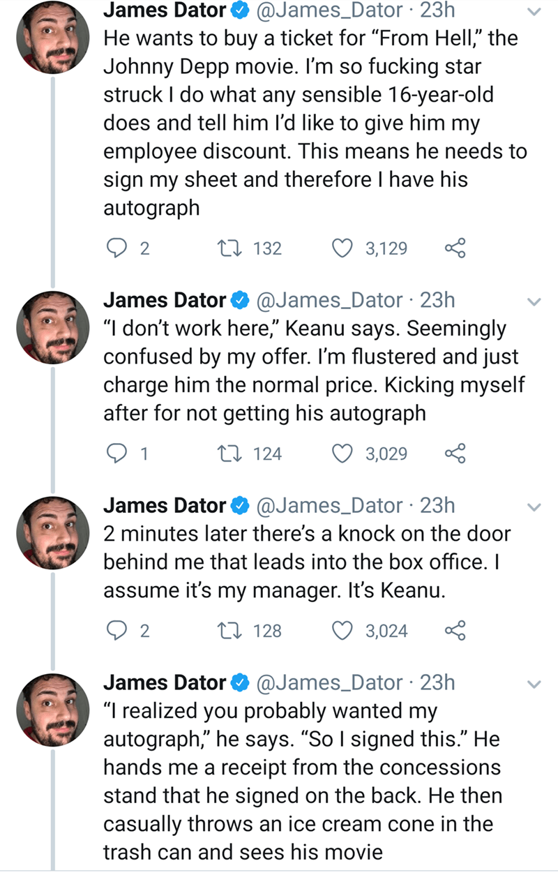 """keanu reeves - Text - @James_Dator 23h James Dator He wants to buy a ticket for """"From Hell,"""" the Johnny Depp movie. I'm so fucking star struck I do what any sensible 16-year-old does and tell him l'd like to give him my employee discount. This means he needs to sign my sheet and therefore I have his autograph Q 2 t132 3,129 @James_Dator 23h """"I don't work here,"""" Keanu says. Seemingly confused by my offer. I'm flustered and just charge him the normal price. Kicking myself after for not getting his"""