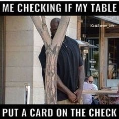 meme - Photo caption - ME CHECKING IF MY TABLE 10 0erer Lfe PUT A CARD ON THE CHECK