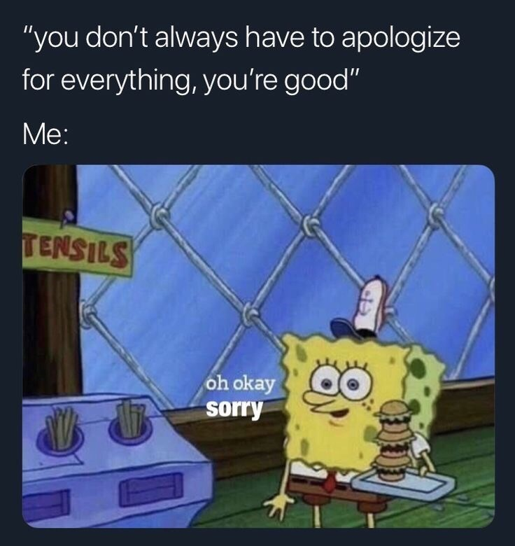 """meme - Cartoon - """"you don't always have to apologize for everything, you're good"""" Me: TENSILS oh okay sorry"""
