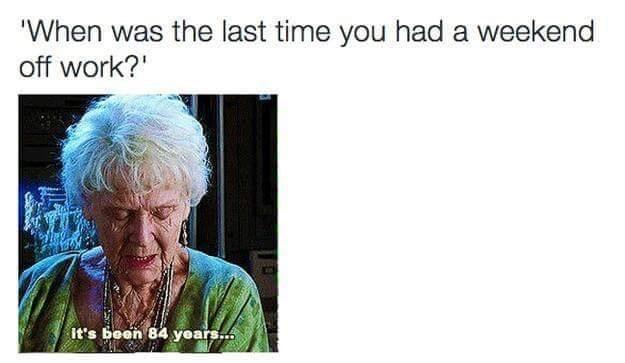 meme - Text - 'When was the last time you had a weekend off work? It's been 84 years...