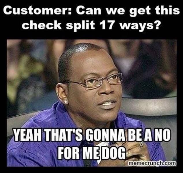 meme - Photo caption - Customer: Can we get this check split 17 ways? YEAH THAT'S GONNABEA NO FOR MEDOG memecrunch.com