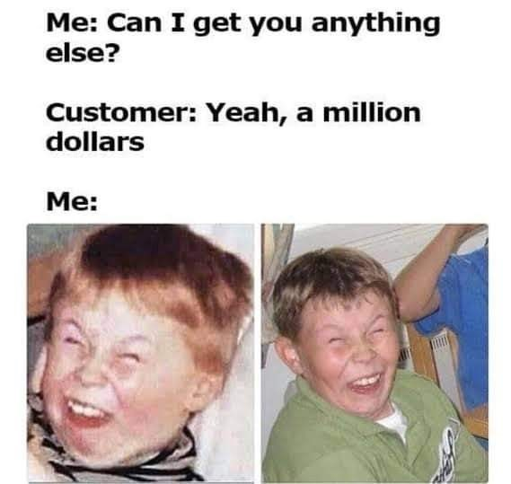 meme - Face - Me: Can I get you anything else? Customer: Yeah, a million dollars Мe: