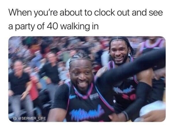 meme - People - When you're about to clock out and see a party of 40 walking in IG@SERVER LIFE