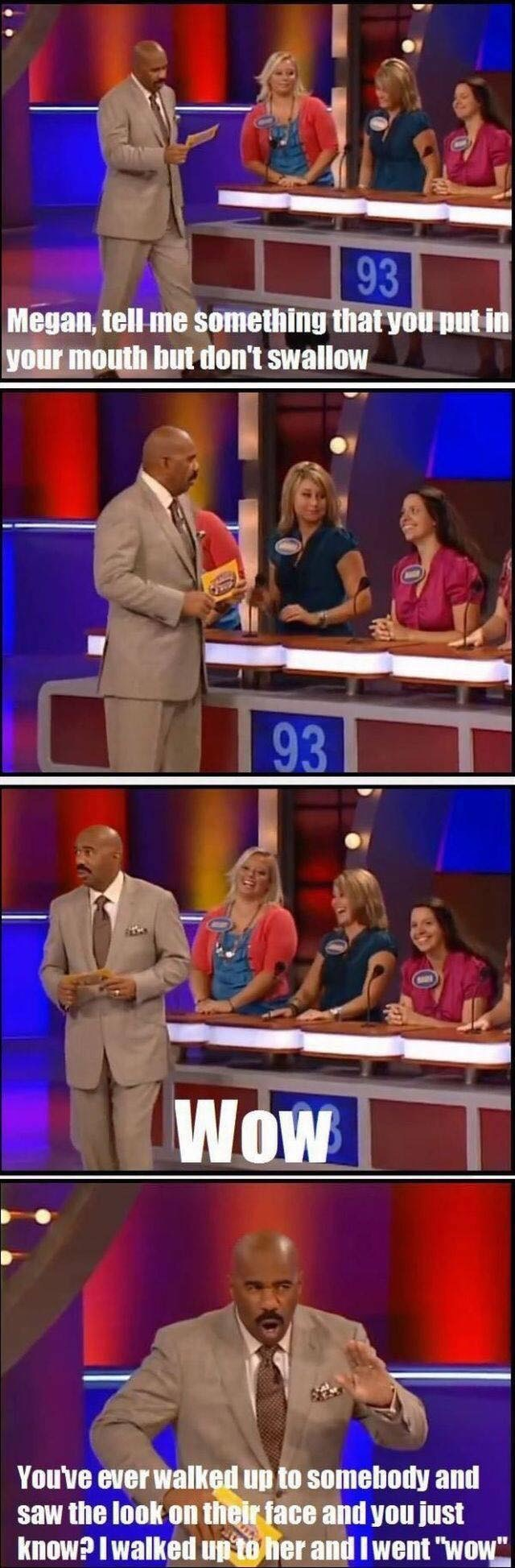 "game show - News - 93 Megan, tell me something that you put in your mouth but don't swallow 93 WoW You've ever walked up to somebody and saw the look on their face and you just know?I walked up to her and I went ""wow"
