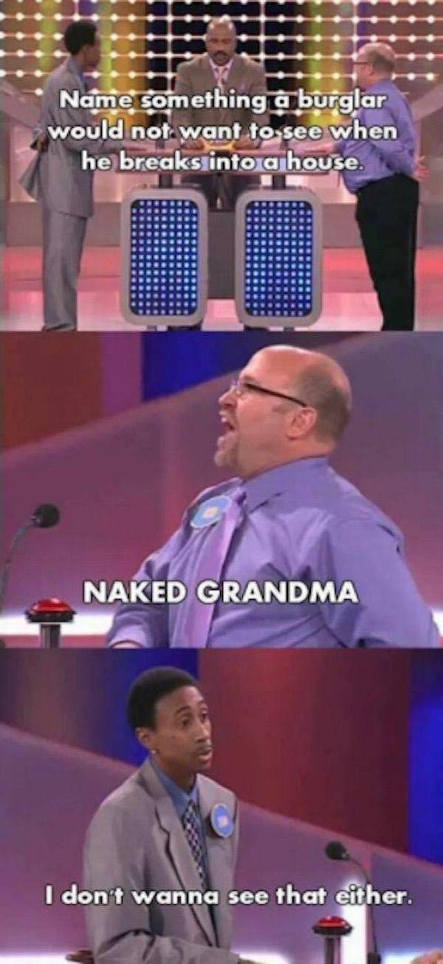 game show - Speech - Name Something a burglar would not want to see when he breaks into ahouse NAKED GRANDMA I don't wanna see that either.
