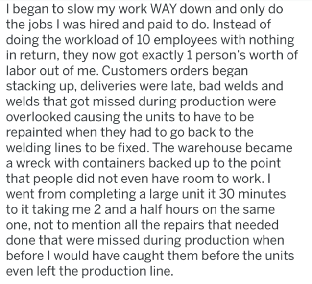 revenge - Text - Ibegan to slow my work WAY down and only do the jobs I was hired and paid to do. Instead of doing the workload of 10 employees with nothing in return, they now got exactly 1 person's worth of labor out of me. Customers orders began stacking up, deliveries were late, bad welds and welds that got missed during production were overlooked causing the units to have to be repainted when they had to go back to the welding lines to be fixed. The warehouse became a wreck with containers