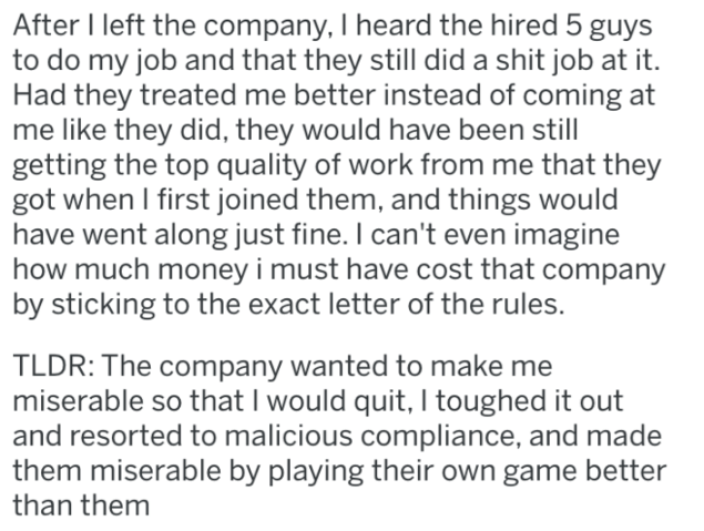 revenge - Text - After I left the company, I heard the hired 5 guys to do my job and that they still did a shit job at it. Had they treated me better instead of coming at me like they did, they would have been still getting the top quality of work from me that they got when I first joined them, and things would have went along just fine. I can't even imagine how much money i must have cost that company by sticking to the exact letter of the rules. TLDR: The company wanted to make me miserable so
