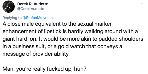 twitter - Text - Derek R. Audette @DerekAudette Replying to@StefanMolyneux A close male equivalent to the sexual marker enhancement of lipstick is hardly walking around with a giant hard-on. It would be more akin to padded shoulders in a business suit, or a gold watch that conveys a message of provider ability. Man, you're really fucked up, huh?