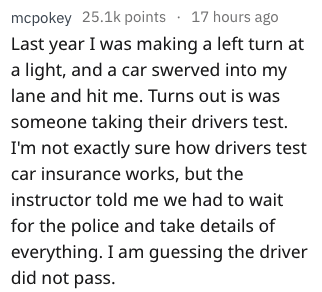 driving fail - Text - mcpokey 25.1k points 17 hours ago Last year I was making a left turn at a light, and a car swerved into my lane and hit me. Turns out is was someone taking their drivers test I'm not exactly sure how drivers test car insurance works, but the instructor told me we had to wait for the police and take details of everything. I am guessing the driver did not pass.