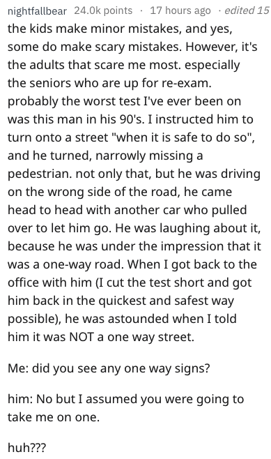 """driving fail - Text - nightfallbear 24.0k points 17 hours ago edited 15 the kids make minor mistakes, and yes, some do make scary mistakes. However, it's the adults that scare me most. especially the seniors who are up for re-exam. probably the worst test I've ever been on was this man in his 90's. I instructed him to turn onto a street """"when it is safe to do so"""" and he turned, narrowly missing a pedestrian. not only that, but he was driving on the wrong side of the road, he came head to head wi"""
