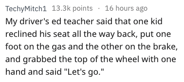 """driving fail - Text - 16 hours ago TechyMitch1 13.3k points My driver's ed teacher said that one kid reclined his seat all the way back, put one foot on the gas and the other on the brake, and grabbed the top of the wheel with one hand and said """"Let's go."""""""
