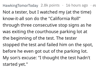 """driving fail - Text - HawkingTomorToday 2.8k points 16 hours ago ec Not a tester, but I watched my (at the time) know-it-all son do the """"California Roll"""" through three consecutive stop signs as he was exiting the courthouse parking lot at the beginning of the test. The tester stopped the test and failed him on the spot, before he even got out of the parking lot. My son's excuse: """"I thought the test hadn't started yet."""""""