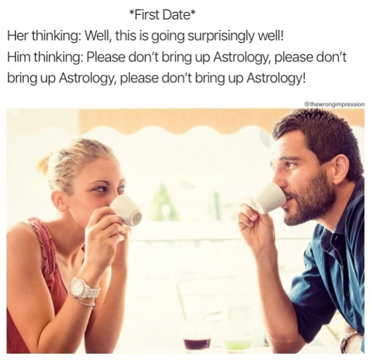 meme - Text - *First Date* Her thinking: Well, this is going surprisingly well! Him thinking: Please don't bring up Astrology, please don't bring up Astrology, please don't bring up Astrology! @thewrongimpression