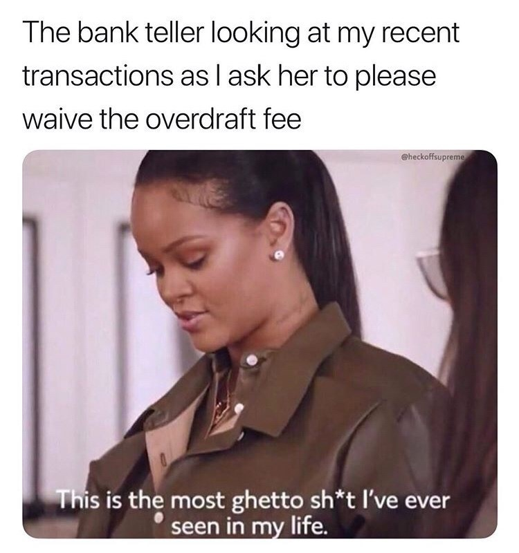 meme - Forehead - The bank teller looking at my recent transactions asI ask her to please waive the overdraft fee @heckoffsupreme This is the most ghetto sh*t I've ever seen in my life.