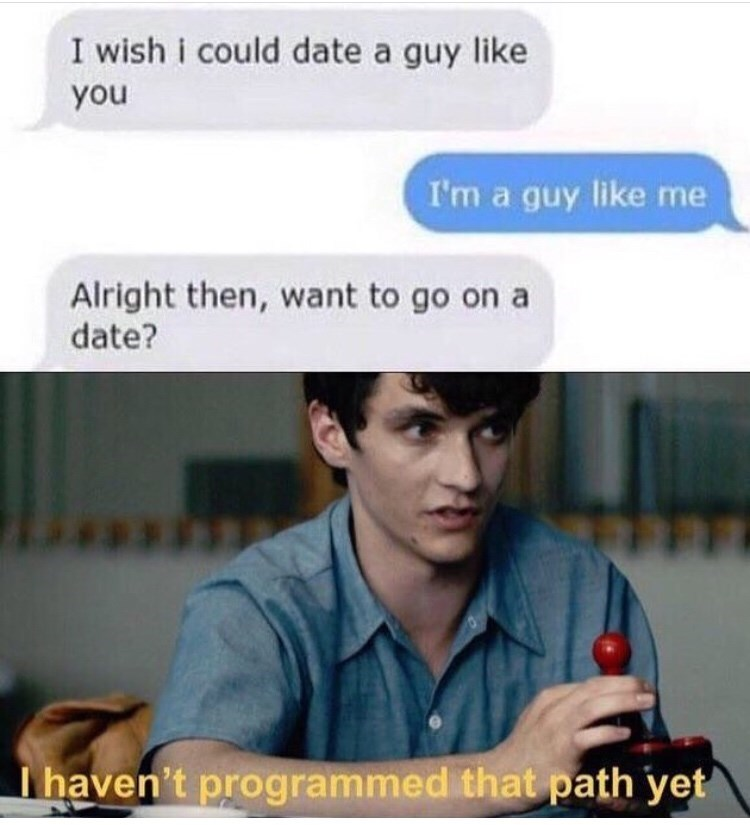 meme - Text - I wish i could date a guy like you I'm a guy like me Alright then, want to go on a date? haven't programmed that path yet