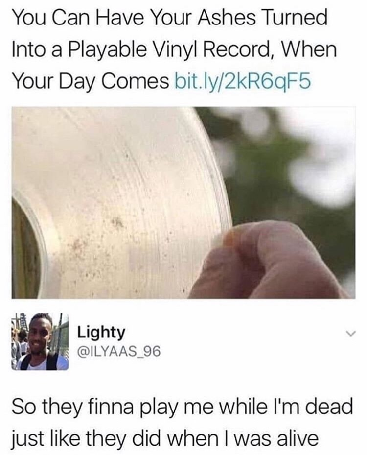 meme - Text - You Can Have Your Ashes Turned Into a Playable Vinyl Record, When Your Day Comes bit.ly/2kR6qF5 Lighty @ILYAAS_96 So they finna play me while l'm dead just like they did when I was alive