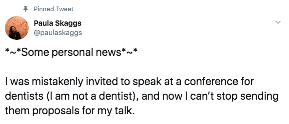 comedian - Text - Pinned Tweet Paula Skaggs @paulaskaggs *Some personal news* was mistakenly invited to speak at a conference for dentists (l am not a dentist), and now I can't stop sending them proposals for my talk.