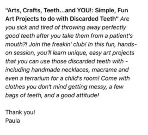 "comedian - Text - ""Arts,Crafts, Teeth...and YOU!: Simple, Fun Art Projects to do with Discarded Teeth"" Are you sick and tired of throwing away perfectly good teeth after you take them from a patient's mouth?! Join the freakin' club! In this fun, hands- on session, you'll learn unique, easy art projects that you can use those discarded teeth with including handmade necklaces, macrame and even a terrarium for a child's room! Come with clothes you don't mind getting messy, a few bags of teeth, and"