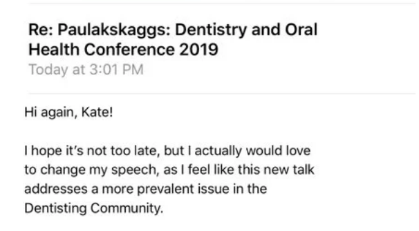 comedian - Text - Re: Paulakskaggs: Dentistry and Oral Health Conference 2019 Today at 3:01 PM Hi again, Kate! Ihope it's not too late, but I actually would love to change my speech, as I feel like this new talk addresses a more prevalent issue in the Dentisting Community