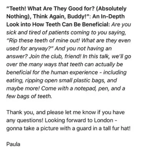 "comedian - Text - ""Teeth! What Are They Good for? (Absolutely Nothing), Think Again, Buddy!"": An In-Depth Look into How Teeth Can Be Beneficial: Are you sick and tired of patients coming to you saying, ""Rip these teeth of mine out! What are they even used for anyway?"" And you not having an answer? Join the club, friend! In this talk, we'll go over the many ways that teeth can actually be beneficial for the human experience - including eating, ripping open small plastic bags, and maybe more! Come"