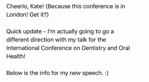 comedian - Text - Cheerio, Kate! (Because this conference is in London! Get it?) Quick update I'm actually going to go a different direction with my talk for the International Conference on Dentistry and Oral Health! Below is the info for my new speech. :)