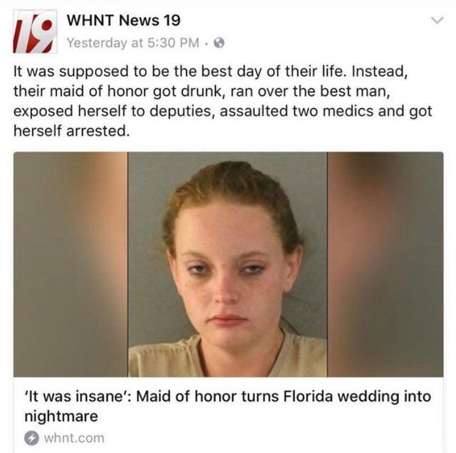 trashy behavior - Face - 19 WHNT News 19 Yesterday at 5:30 PM It was supposed to be the best day of their life. Instead, their maid of honor got drunk, ran over the best man, exposed herself to deputies, assaulted two medics and got herself arrested 'It was insane': Maid of honor turns Florida wedding into nightmare whnt.com