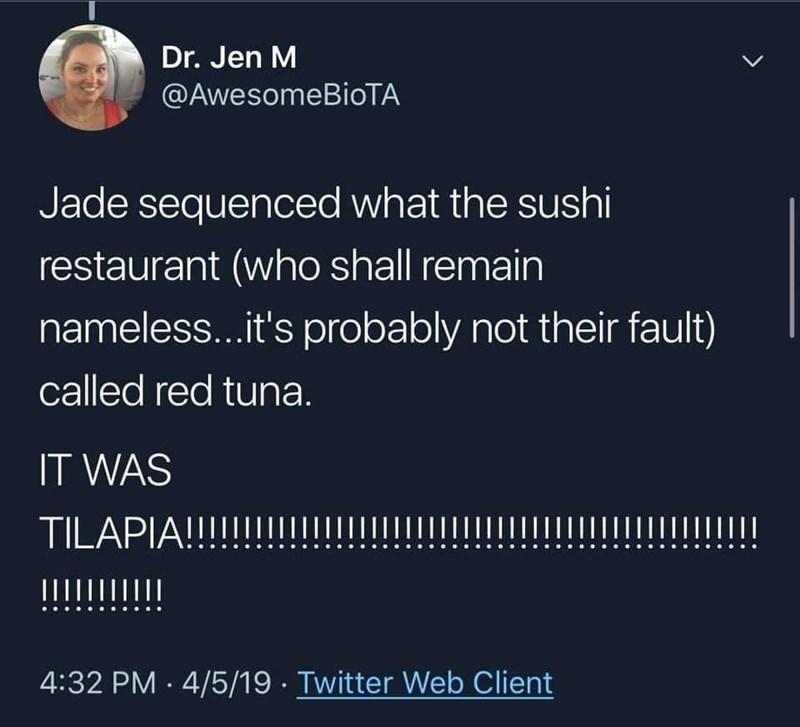 fish fraud - Text - Dr. Jen M @AwesomeBioTA Jade sequenced what the sushi restaurant (who shall remain nameless...it's probably not their fault) called red tuna. IT WAS TILAPIA!!!! IIIIII 4:32 PM 4/5/19 Twitter Web Client >