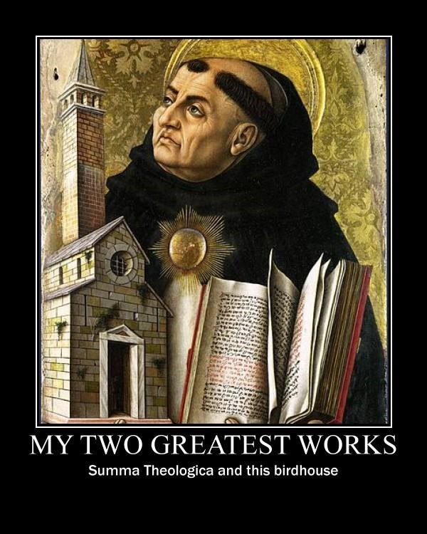 """Meme that reads, """"MY TWO GREATEST WORKS; Summa Theologica and this birdhouse"""""""