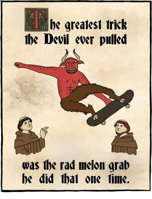"Meme that reads, ""He greatest trick the Devil ever pulled was the rad melon grab he did that one time"""